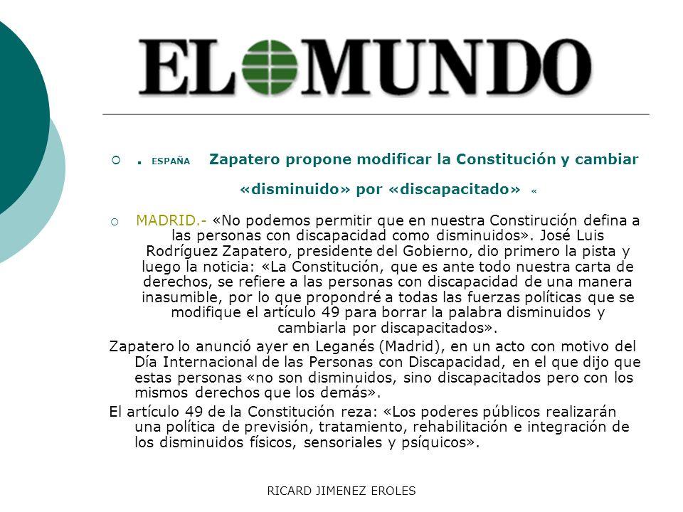 RICARD JIMENEZ EROLES. ESPAÑA Zapatero propone modificar la Constitución y cambiar «disminuido» por «discapacitado» « MADRID.- «No podemos permitir qu