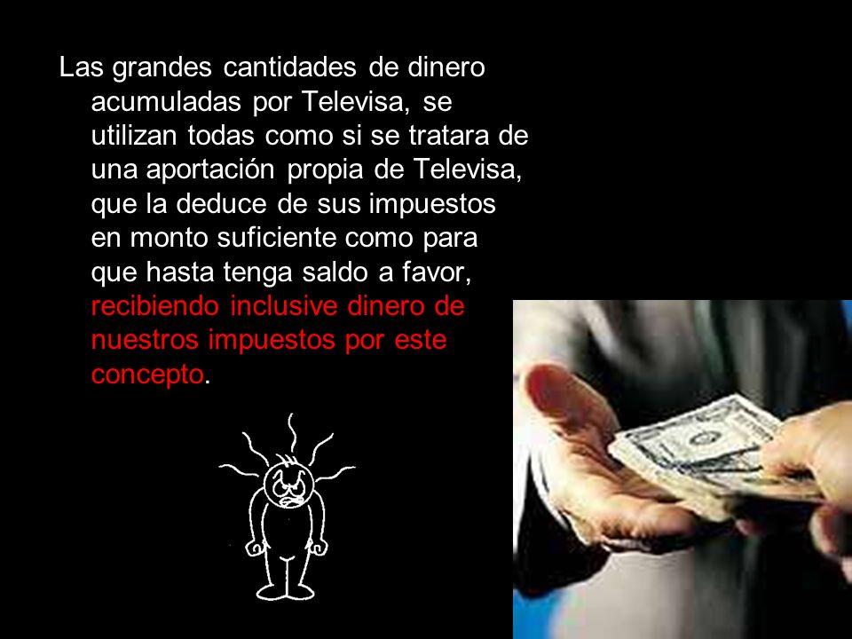 Las grandes cantidades de dinero acumuladas por Televisa, se utilizan todas como si se tratara de una aportación propia de Televisa, que la deduce de sus impuestos en monto suficiente como para que hasta tenga saldo a favor, recibiendo inclusive dinero de nuestros impuestos por este concepto.