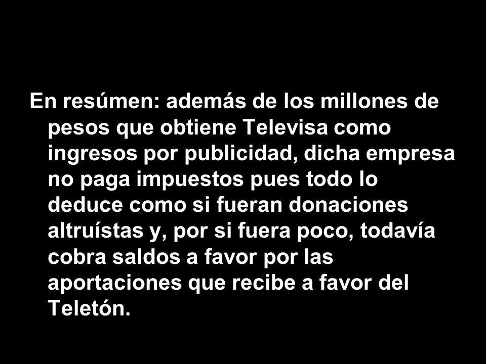 En resúmen: además de los millones de pesos que obtiene Televisa como ingresos por publicidad, dicha empresa no paga impuestos pues todo lo deduce como si fueran donaciones altruístas y, por si fuera poco, todavía cobra saldos a favor por las aportaciones que recibe a favor del Teletón.