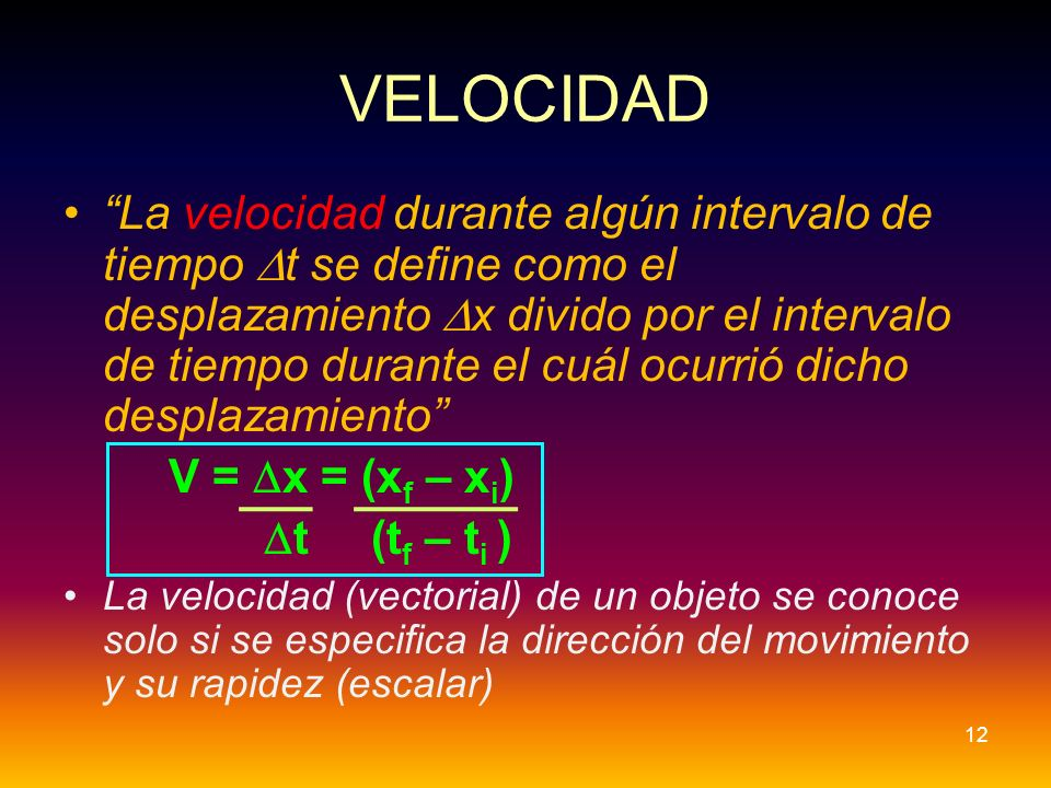 VELOCIDAD La velocidad durante algún intervalo de tiempo t se define como el desplazamiento x divido por el intervalo de tiempo durante el cuál ocurri