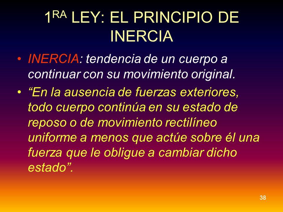 1 RA LEY: EL PRINCIPIO DE INERCIA INERCIA: tendencia de un cuerpo a continuar con su movimiento original. En la ausencia de fuerzas exteriores, todo c