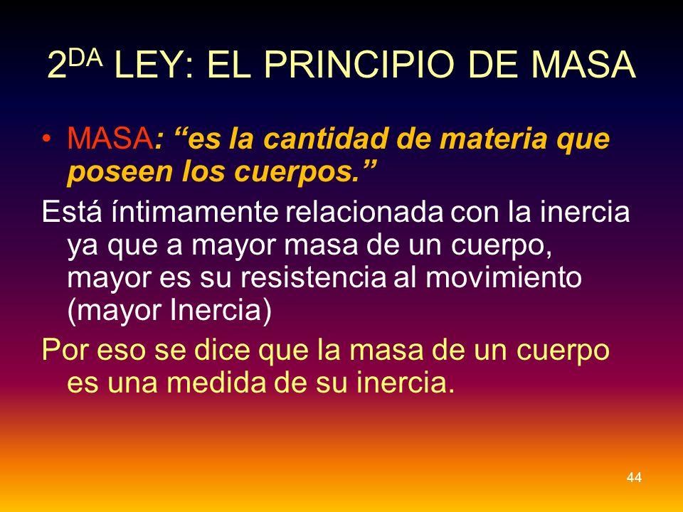 2 DA LEY: EL PRINCIPIO DE MASA MASA: es la cantidad de materia que poseen los cuerpos. Está íntimamente relacionada con la inercia ya que a mayor masa