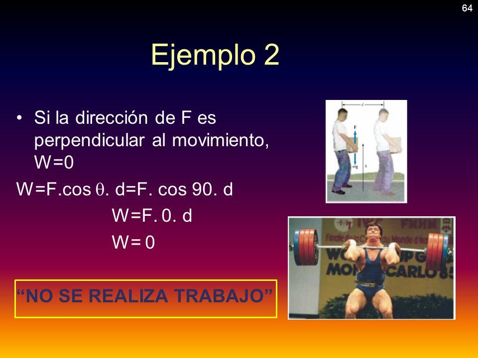Ejemplo 2 Si la dirección de F es perpendicular al movimiento, W=0 W=F.cos. d=F. cos 90. d W=F. 0. d W= 0 NO SE REALIZA TRABAJO 64