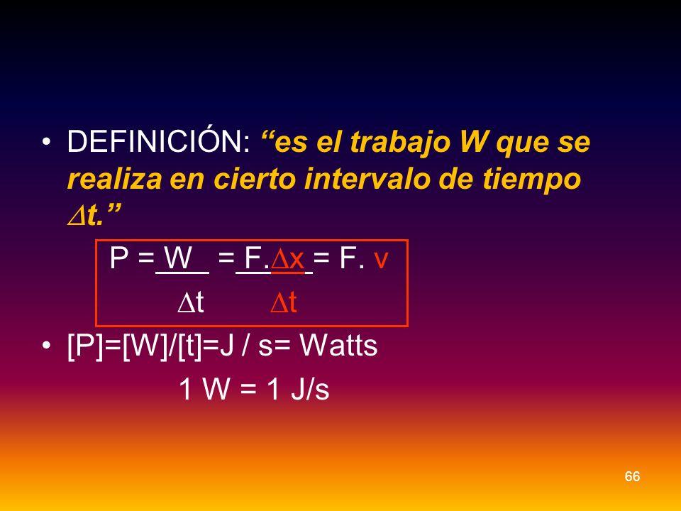 DEFINICIÓN: es el trabajo W que se realiza en cierto intervalo de tiempo t. P = W = F. x = F. v t t [P]=[W]/[t]=J / s= Watts 1 W = 1 J/s 66