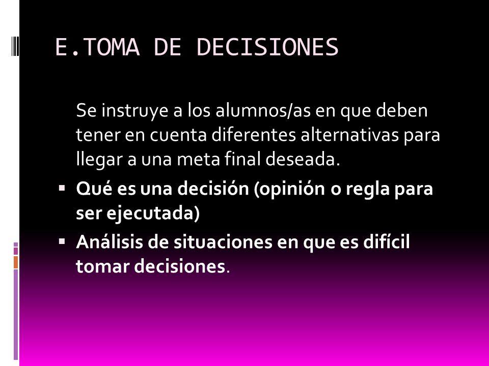 E.TOMA DE DECISIONES Se instruye a los alumnos/as en que deben tener en cuenta diferentes alternativas para llegar a una meta final deseada. Qué es un