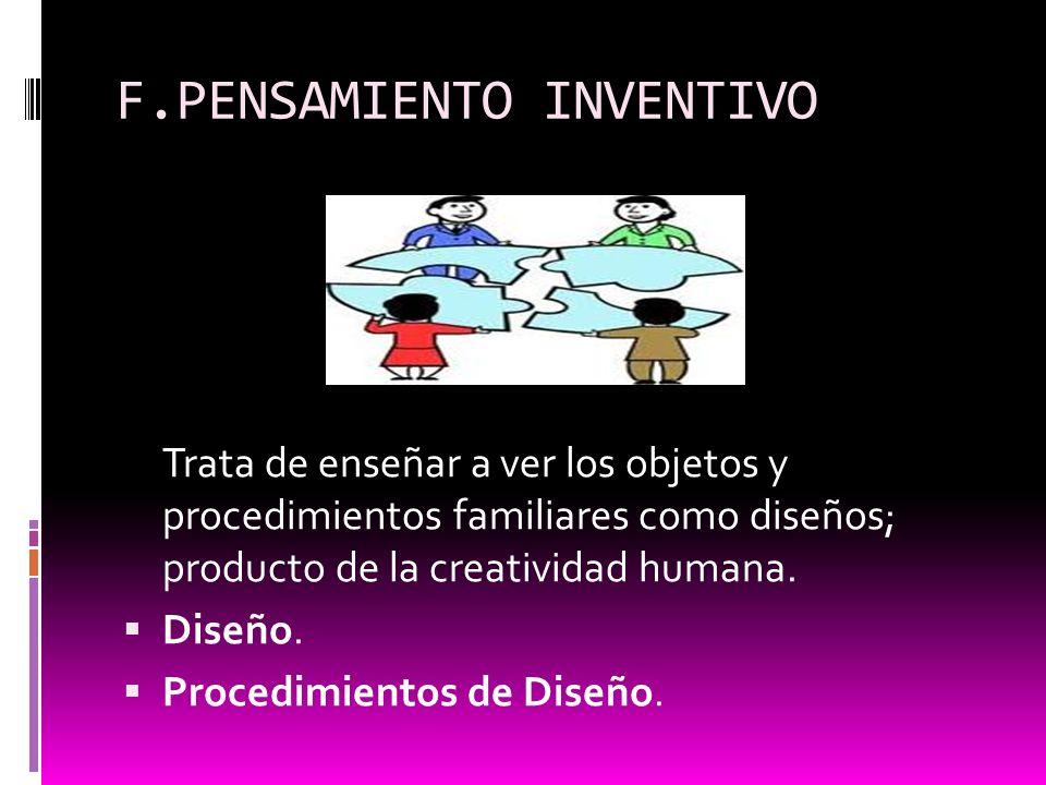 F.PENSAMIENTO INVENTIVO Trata de enseñar a ver los objetos y procedimientos familiares como diseños; producto de la creatividad humana. Diseño. Proced
