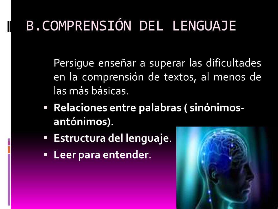 B.COMPRENSIÓN DEL LENGUAJE Persigue enseñar a superar las dificultades en la comprensión de textos, al menos de las más básicas. Relaciones entre pala