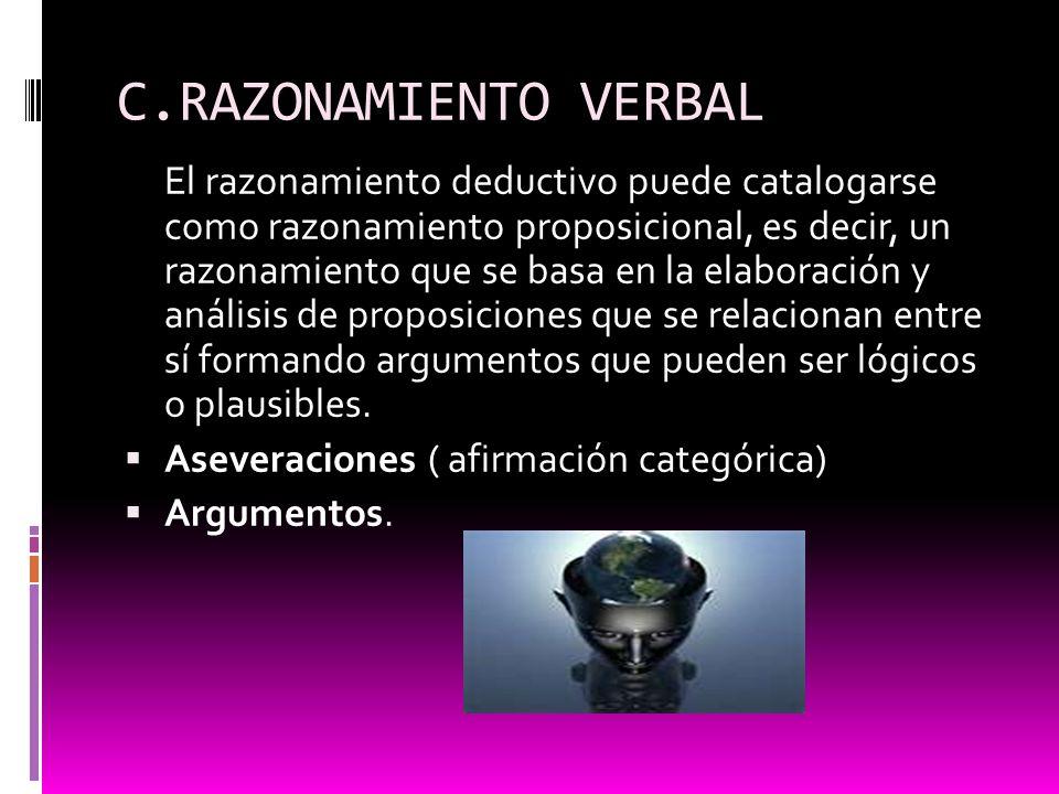 C.RAZONAMIENTO VERBAL El razonamiento deductivo puede catalogarse como razonamiento proposicional, es decir, un razonamiento que se basa en la elabora