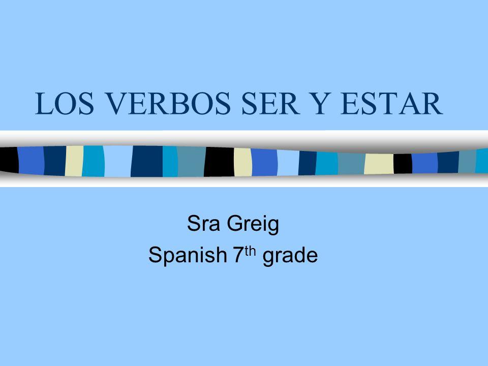 LOS VERBOS SER Y ESTAR Sra Greig Spanish 7 th grade