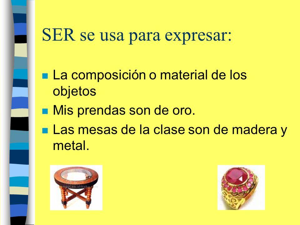 SER se usa para expresar: n La composición o material de los objetos n Mis prendas son de oro.