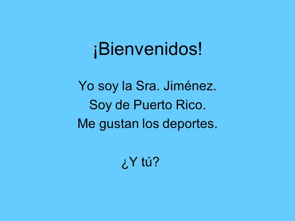 ¡Bienvenidos! Yo soy la Sra. Jiménez. Soy de Puerto Rico. Me gustan los deportes. ¿Y tú