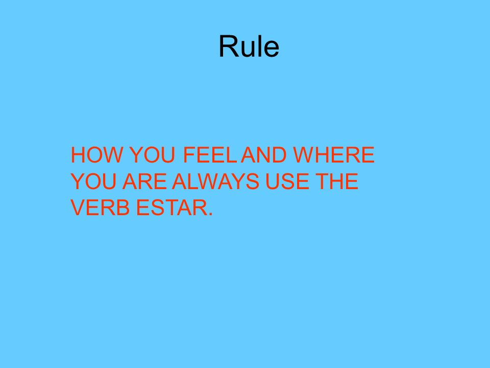 Rule HOW YOU FEEL AND WHERE YOU ARE ALWAYS USE THE VERB ESTAR.