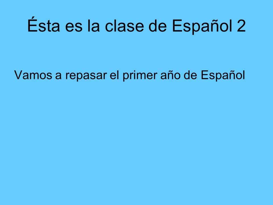 Ésta es la clase de Español 2 Vamos a repasar el primer año de Español