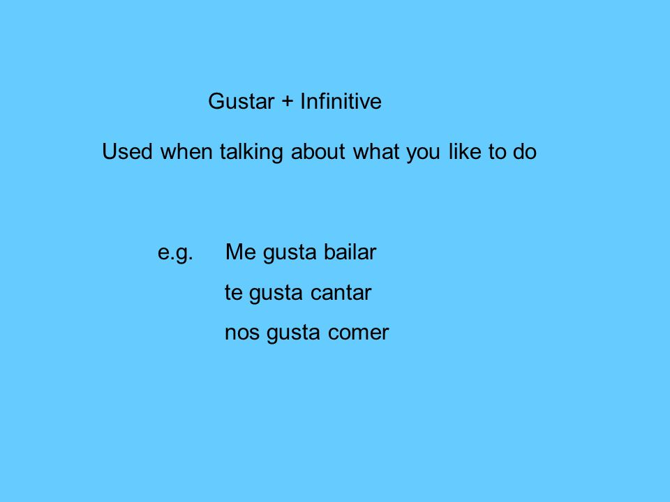 Gustar + Infinitive Used when talking about what you like to do e.g.