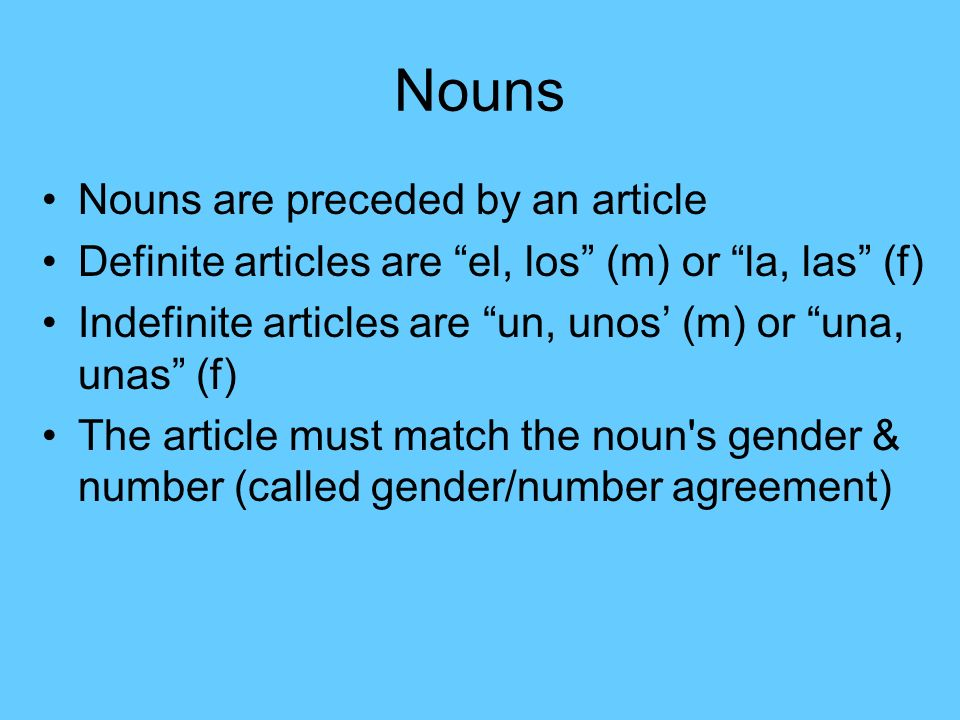 Nouns Nouns are preceded by an article Definite articles are el, los (m) or la, las (f) Indefinite articles are un, unos (m) or una, unas (f) The article must match the noun s gender & number (called gender/number agreement)
