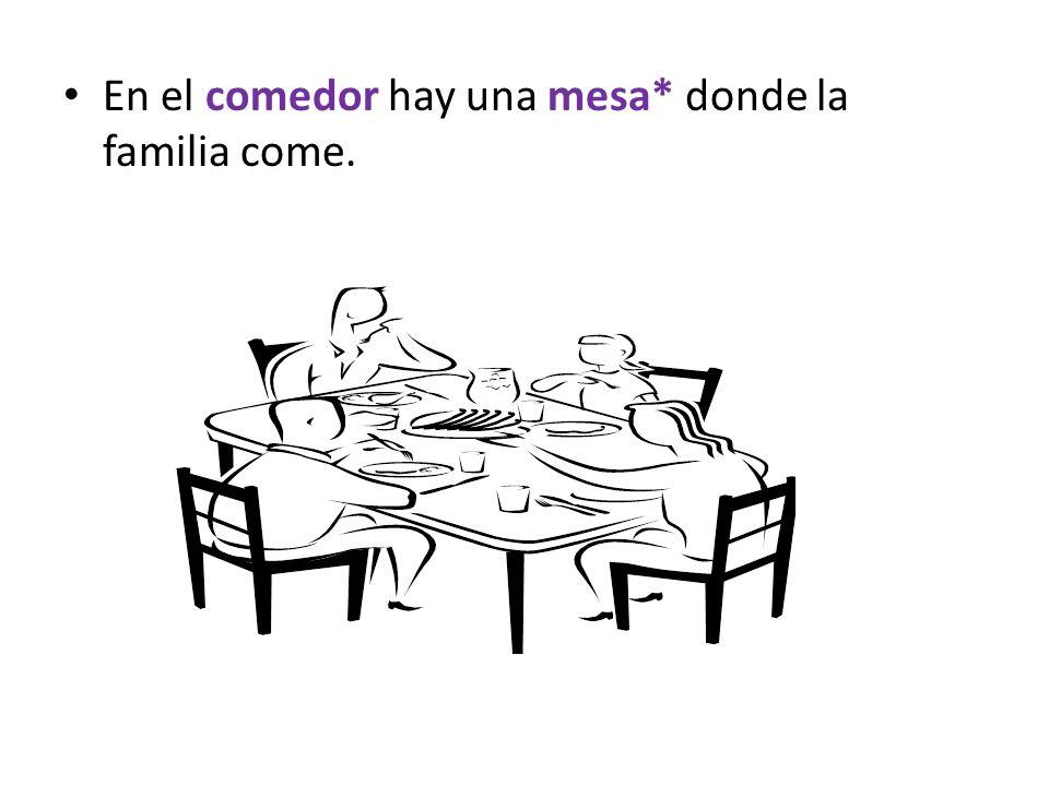 En el comedor hay una mesa* donde la familia come.