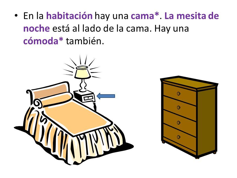 En la habitación hay una cama*. La mesita de noche está al lado de la cama. Hay una cómoda* también.