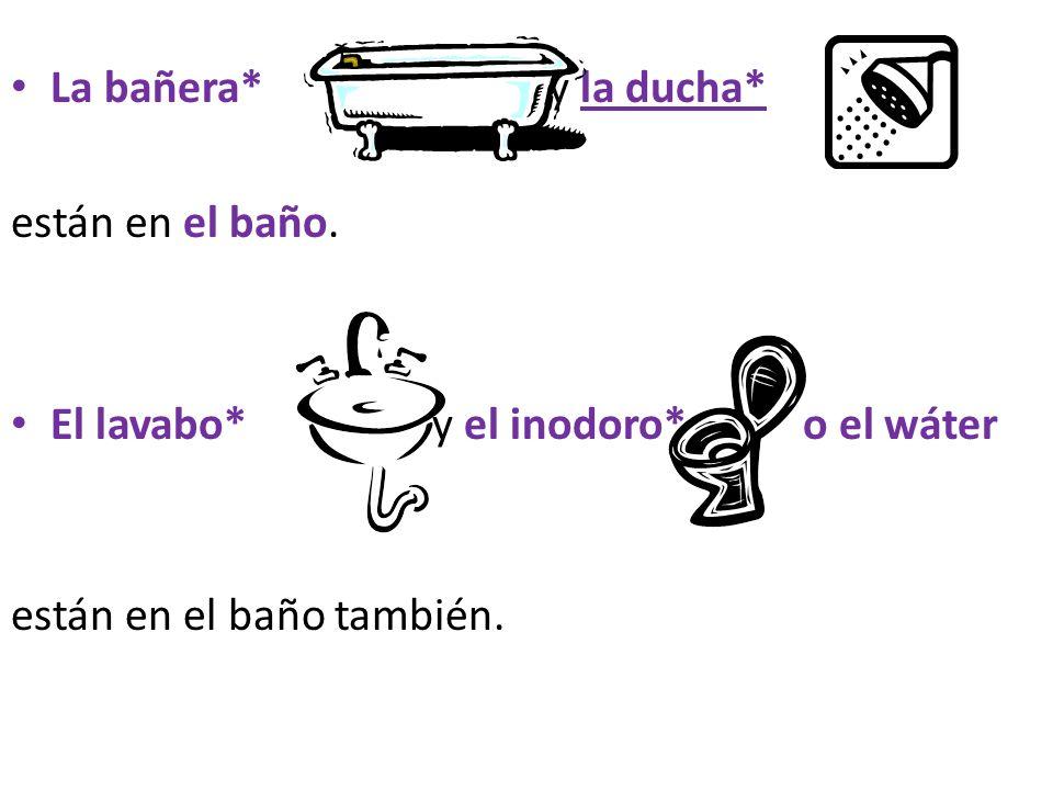 La bañera* y la ducha* están en el baño. El lavabo* y el inodoro* o el wáter están en el baño también.