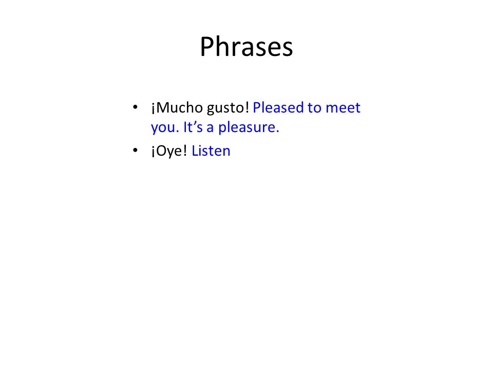 Phrases ¡Mucho gusto! Pleased to meet you. Its a pleasure. ¡Oye! Listen
