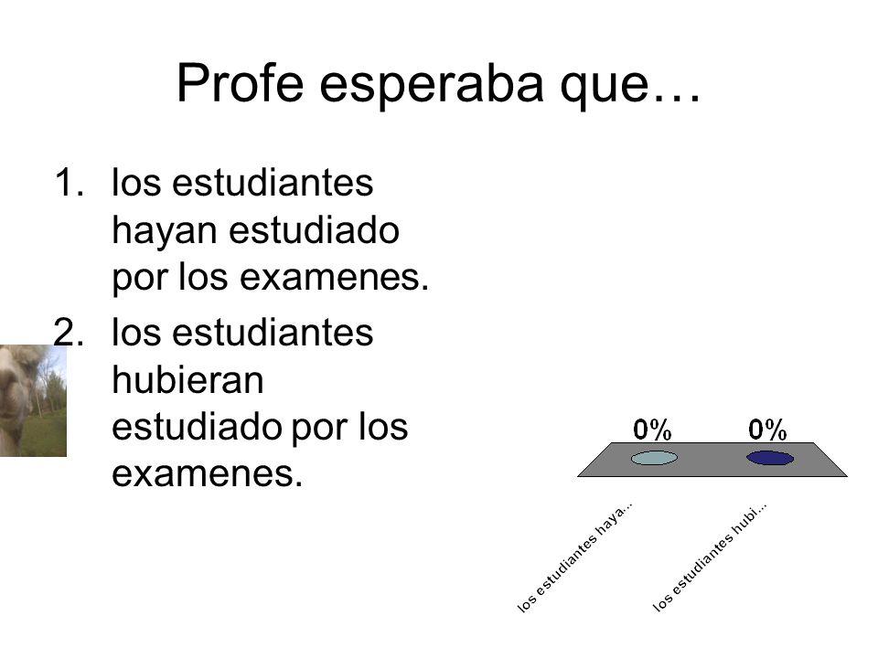 Profe esperaba que… 1.los estudiantes hayan estudiado por los examenes. 2.los estudiantes hubieran estudiado por los examenes.