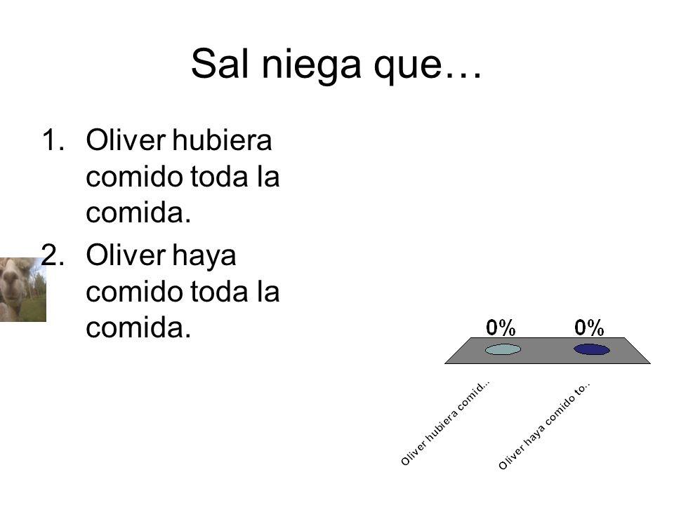 Sal niega que… 1.Oliver hubiera comido toda la comida. 2.Oliver haya comido toda la comida.