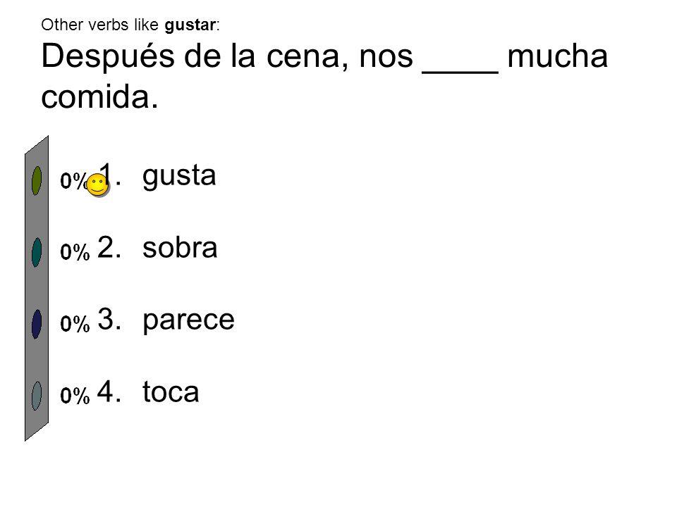 Other verbs like gustar: Después de la cena, nos ____ mucha comida. 1.gusta 2.sobra 3.parece 4.toca
