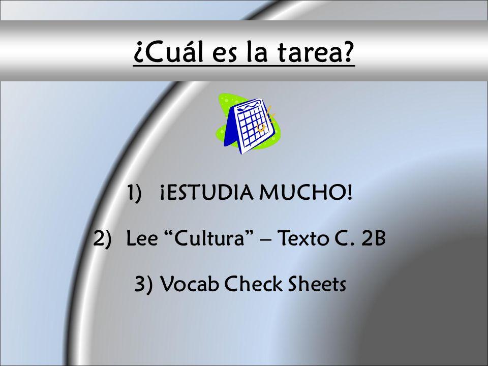 ¿Cuál es la tarea? 1)¡ESTUDIA MUCHO! 2)Lee Cultura – Texto C. 2B 3) Vocab Check Sheets