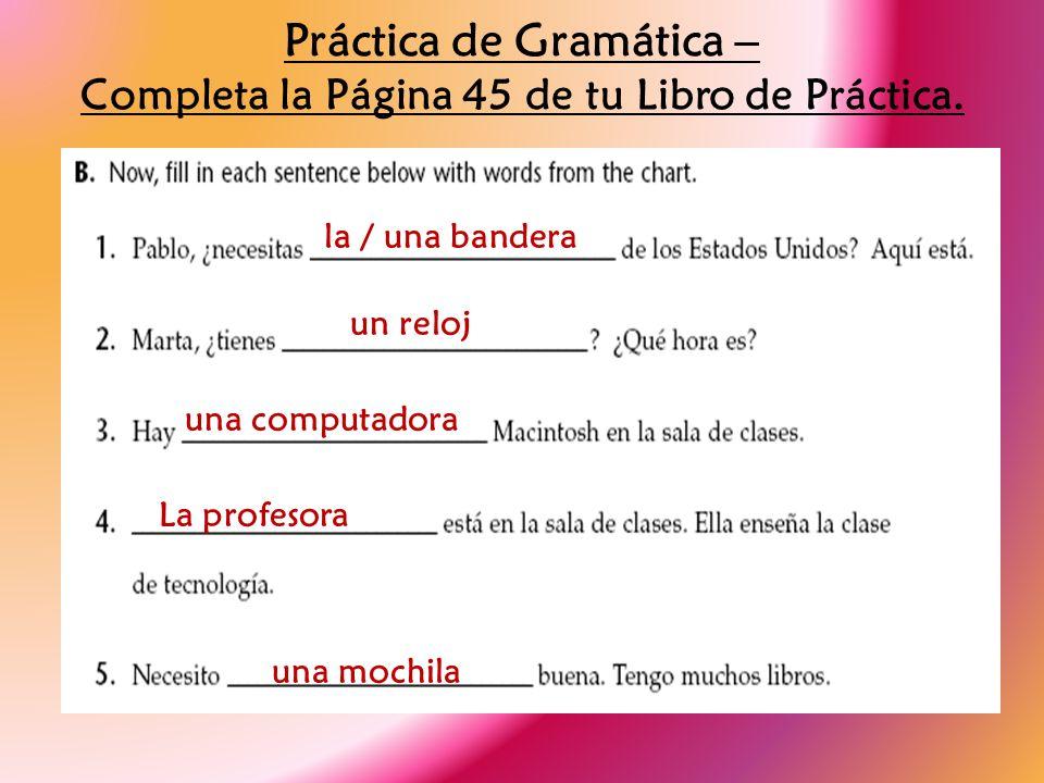 Práctica de Gramática – Completa la Página 45 de tu Libro de Práctica. la / una bandera un reloj una computadora La profesora una mochila