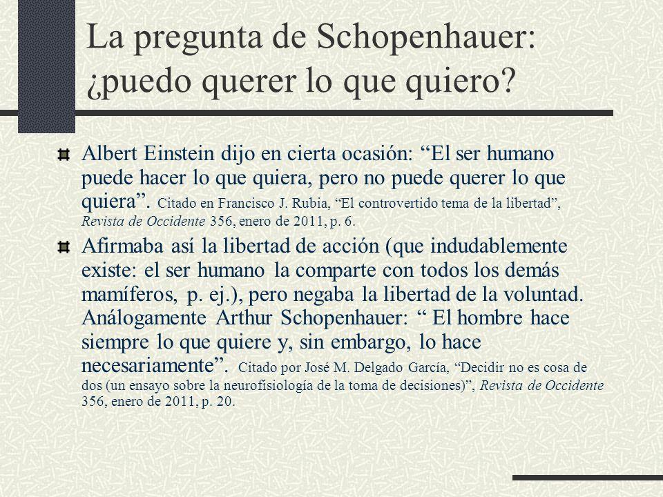 La pregunta de Schopenhauer: ¿puedo querer lo que quiero? Albert Einstein dijo en cierta ocasión: El ser humano puede hacer lo que quiera, pero no pue
