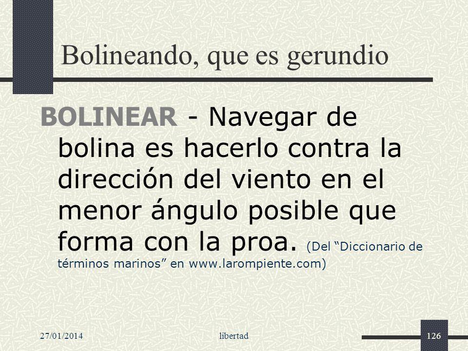 27/01/2014libertad126 Bolineando, que es gerundio BOLINEAR - Navegar de bolina es hacerlo contra la dirección del viento en el menor ángulo posible qu
