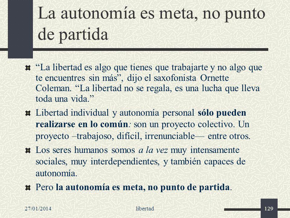 27/01/2014libertad129 La autonomía es meta, no punto de partida La libertad es algo que tienes que trabajarte y no algo que te encuentres sin más, dij