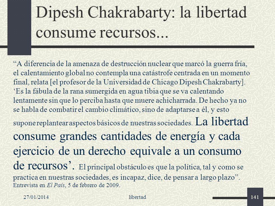 27/01/2014libertad141 Dipesh Chakrabarty: la libertad consume recursos... A diferencia de la amenaza de destrucción nuclear que marcó la guerra fría,
