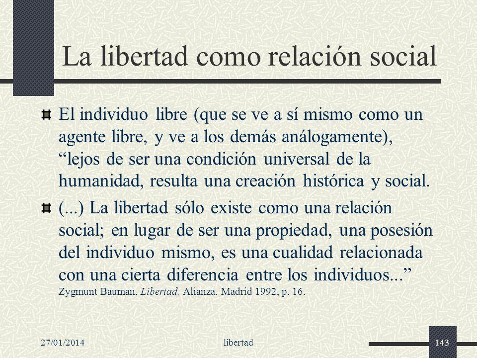 27/01/2014libertad143 La libertad como relación social El individuo libre (que se ve a sí mismo como un agente libre, y ve a los demás análogamente),