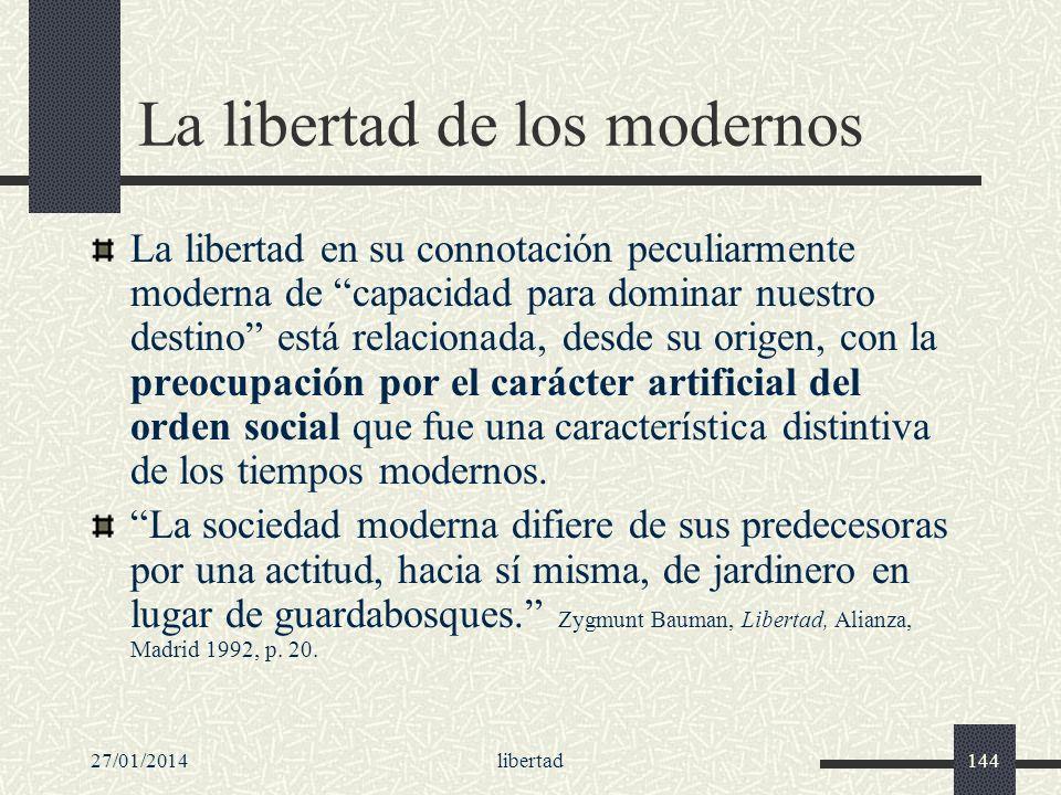 27/01/2014libertad144 La libertad de los modernos La libertad en su connotación peculiarmente moderna de capacidad para dominar nuestro destino está r