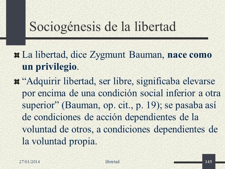 27/01/2014libertad145 Sociogénesis de la libertad La libertad, dice Zygmunt Bauman, nace como un privilegio. Adquirir libertad, ser libre, significaba