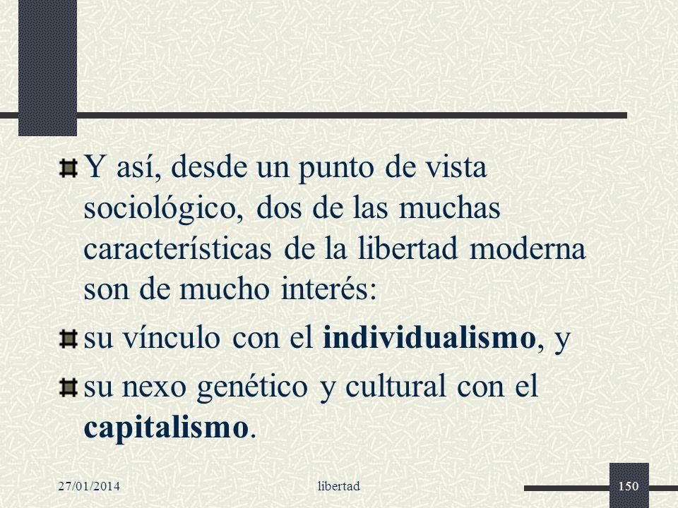 27/01/2014libertad150 Y así, desde un punto de vista sociológico, dos de las muchas características de la libertad moderna son de mucho interés: su ví
