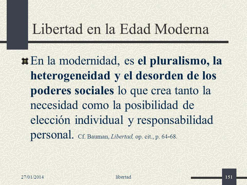 27/01/2014libertad151 Libertad en la Edad Moderna En la modernidad, es el pluralismo, la heterogeneidad y el desorden de los poderes sociales lo que c