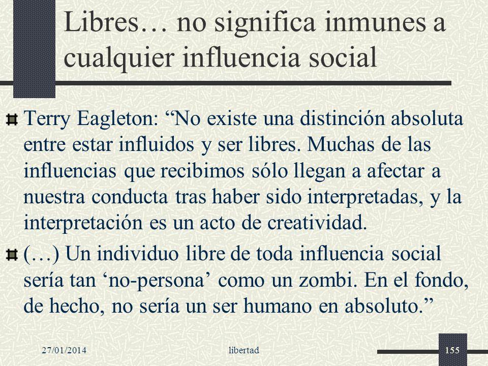 Libres… no significa inmunes a cualquier influencia social Terry Eagleton: No existe una distinción absoluta entre estar influidos y ser libres. Mucha