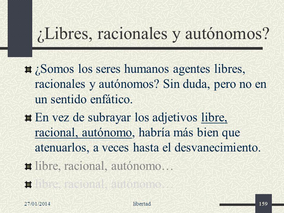 ¿Libres, racionales y autónomos? ¿Somos los seres humanos agentes libres, racionales y autónomos? Sin duda, pero no en un sentido enfático. En vez de