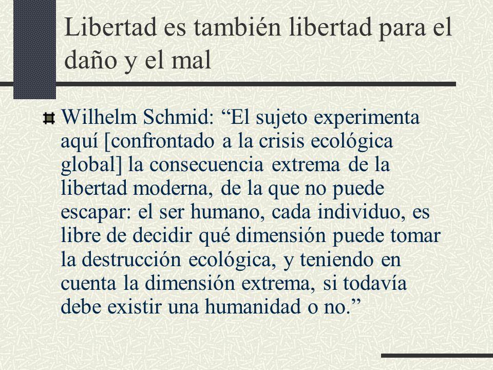 Libertad es también libertad para el daño y el mal Wilhelm Schmid: El sujeto experimenta aquí [confrontado a la crisis ecológica global] la consecuenc
