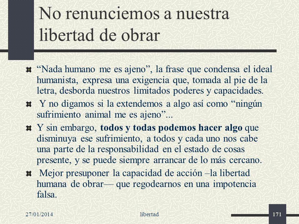 27/01/2014libertad171 No renunciemos a nuestra libertad de obrar Nada humano me es ajeno, la frase que condensa el ideal humanista, expresa una exigen