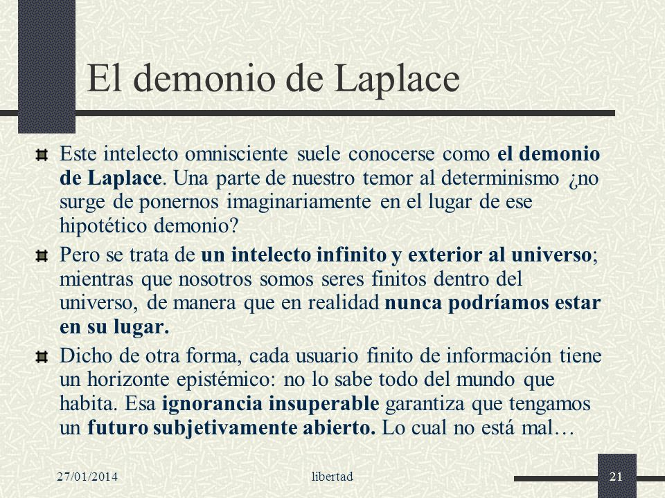 27/01/2014libertad21 El demonio de Laplace Este intelecto omnisciente suele conocerse como el demonio de Laplace. Una parte de nuestro temor al determ