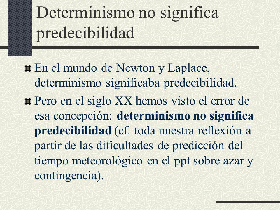 Determinismo no significa predecibilidad En el mundo de Newton y Laplace, determinismo significaba predecibilidad. Pero en el siglo XX hemos visto el