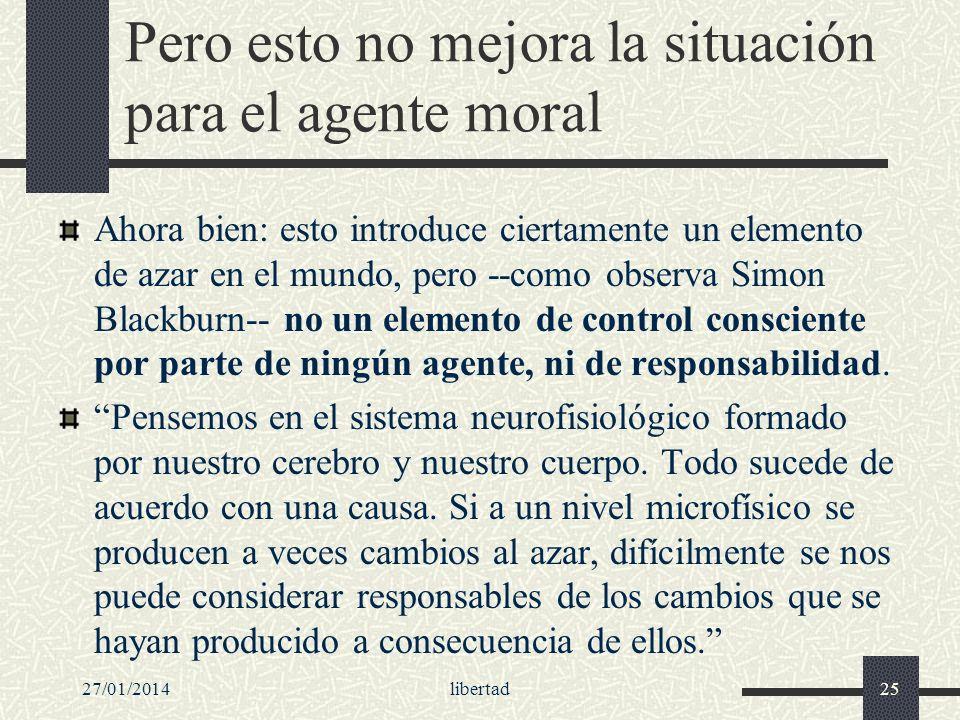27/01/2014libertad25 Pero esto no mejora la situación para el agente moral Ahora bien: esto introduce ciertamente un elemento de azar en el mundo, per