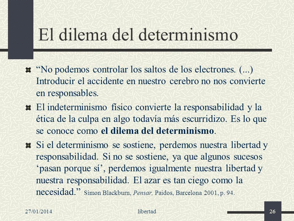 27/01/2014libertad26 El dilema del determinismo No podemos controlar los saltos de los electrones. (...) Introducir el accidente en nuestro cerebro no