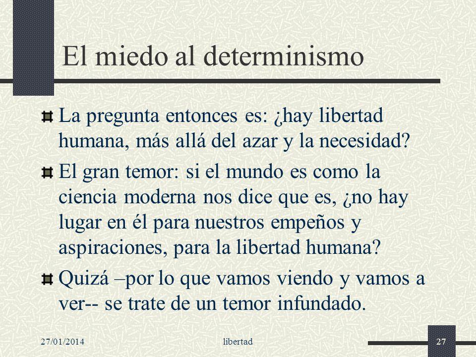 27/01/2014libertad27 El miedo al determinismo La pregunta entonces es: ¿hay libertad humana, más allá del azar y la necesidad? El gran temor: si el mu