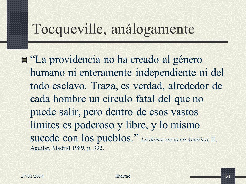 27/01/2014libertad31 Tocqueville, análogamente La providencia no ha creado al género humano ni enteramente independiente ni del todo esclavo. Traza, e