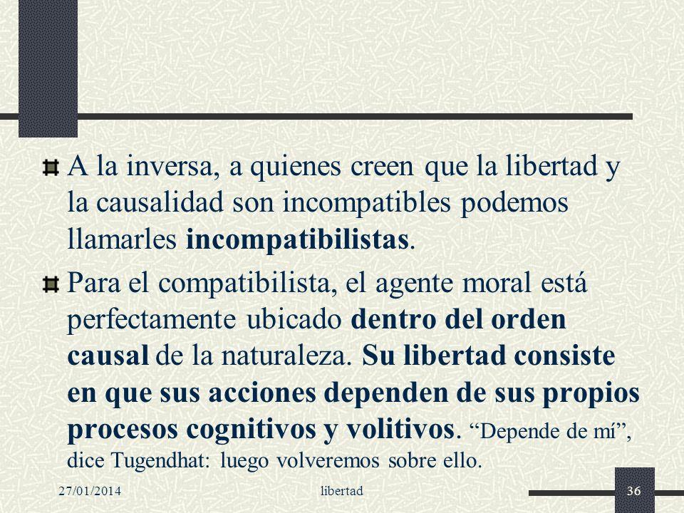 27/01/2014libertad36 A la inversa, a quienes creen que la libertad y la causalidad son incompatibles podemos llamarles incompatibilistas. Para el comp