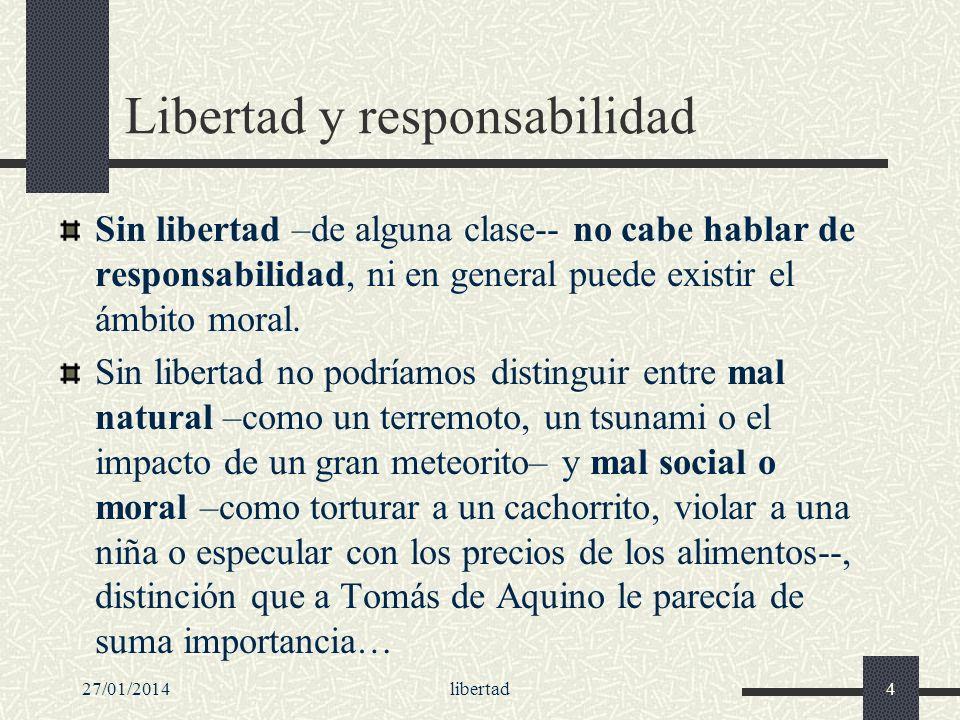 27/01/2014libertad4 Libertad y responsabilidad Sin libertad –de alguna clase-- no cabe hablar de responsabilidad, ni en general puede existir el ámbit
