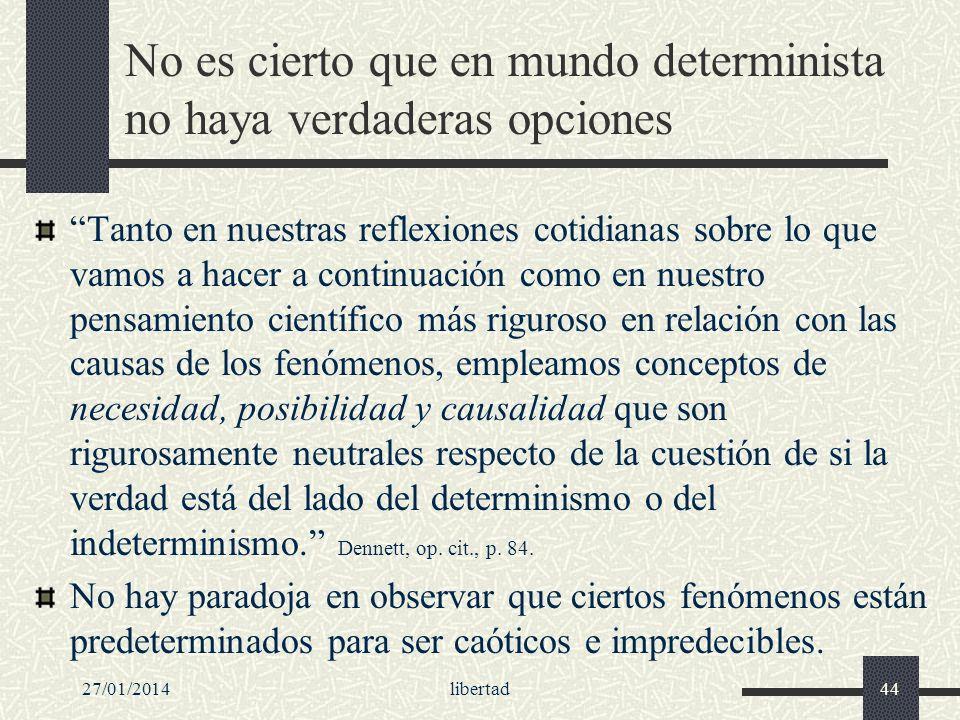 27/01/2014libertad44 No es cierto que en mundo determinista no haya verdaderas opciones Tanto en nuestras reflexiones cotidianas sobre lo que vamos a